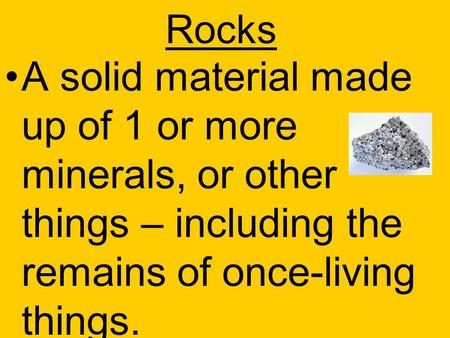Rocks A solid material made up of 1 or more minerals, or other things – including the remains of once-living things.