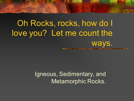 Oh Rocks, rocks, how do I love you? Let me count the ways. Igneous, Sedimentary, and Metamorphic Rocks.