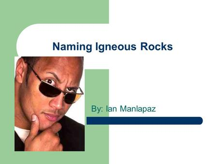 Naming Igneous Rocks By: Ian Manlapaz. Contents What are Igneous Rocks? The relative amounts of just three main minerals Textures To name the rock References.