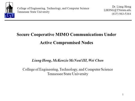 1 Secure Cooperative MIMO Communications Under Active Compromised Nodes Liang Hong, McKenzie McNeal III, Wei Chen College of Engineering, Technology, and.