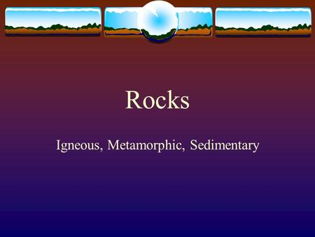 Rocks Igneous, Metamorphic, Sedimentary What is a Rock?  A rock is a mixture of minerals, mineraloids, glass and organic matter.  Common minerals found.