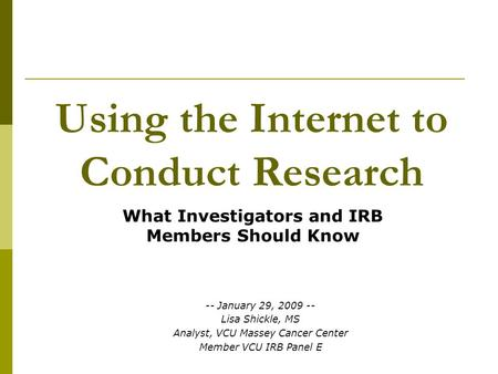Using the Internet to Conduct Research What Investigators and IRB Members Should Know -- January 29, 2009 -- Lisa Shickle, MS Analyst, VCU Massey Cancer.