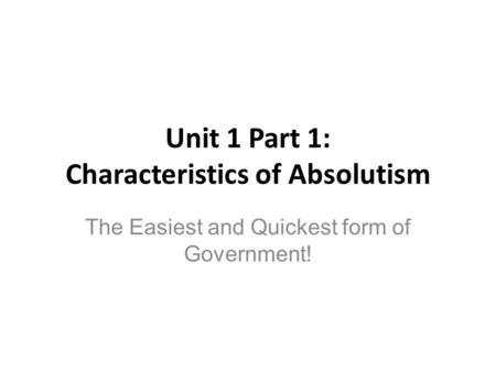 Unit 1 Part 1: Characteristics of Absolutism The Easiest and Quickest form of Government!