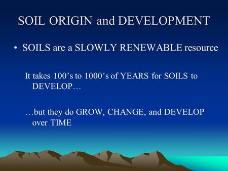 SOIL ORIGIN and DEVELOPMENT SOILS are a SLOWLY RENEWABLE resource It takes 100's to 1000's of YEARS for SOILS to DEVELOP… …but they do GROW, CHANGE, and.