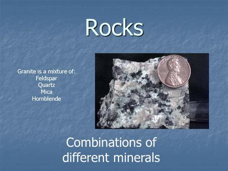 Rocks Combinations of different minerals Granite is a mixture of: Feldspar Quartz Mica Hornblende.