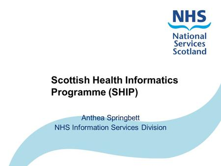 Scottish Health Informatics Programme (SHIP) Anthea Springbett NHS Information Services Division.