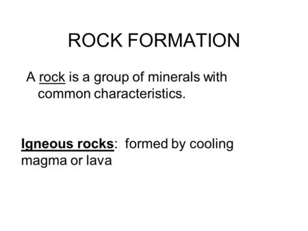 ROCK FORMATION A rock is a group of minerals with common characteristics. Igneous rocks: formed by cooling magma or lava.