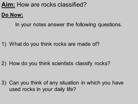 Aim: How are rocks classified? Do Now: In your notes answer the following questions. 1)What do you think rocks are made of? 2)How do you think scientists.