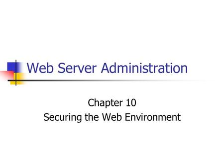 Web Server Administration Chapter 10 Securing the Web Environment.