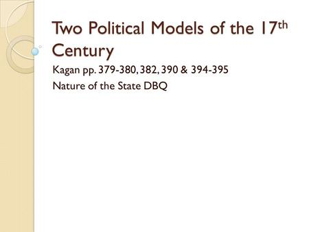 Two Political Models of the 17 th Century Kagan pp. 379-380, 382, 390 & 394-395 Nature of the State DBQ.