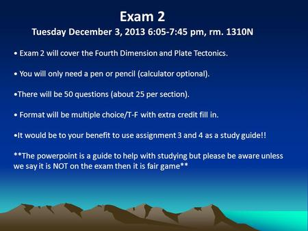 Exam 2 Tuesday December 3, 2013 6:05-7:45 pm, rm. 1310N Exam 2 will cover the Fourth Dimension and Plate Tectonics. You will only need a pen or pencil.