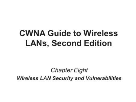 CWNA Guide to Wireless LANs, Second Edition Chapter Eight Wireless LAN Security and Vulnerabilities.