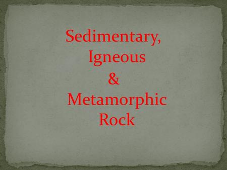 Sedimentary, Igneous & Metamorphic Rock. What is it made up of? Sand, clay, silt, organic matter (fossils) How is it formed (process)? Weathering (wind,