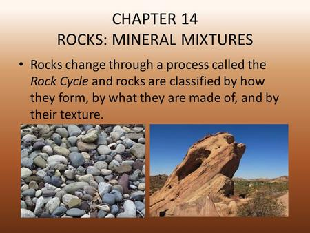 CHAPTER 14 ROCKS: MINERAL MIXTURES Rocks change through a process called the Rock Cycle and rocks are classified by how they form, by what they are made.