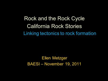 Rock and the Rock Cycle California Rock Stories Linking tectonics to rock formation Ellen Metzger BAESI – November 19, 2011.