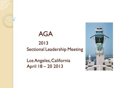 AGA 2013 Sectional Leadership Meeting Los Angeles, California April 18 – 20 2013.