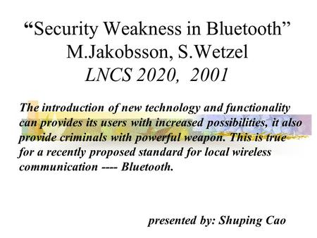 """Security Weakness in Bluetooth"" M.Jakobsson, S.Wetzel LNCS 2020, 2001 The introduction of new technology and functionality can provides its users with."