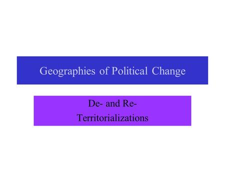 Geographies of Political Change De- and Re- Territorializations.