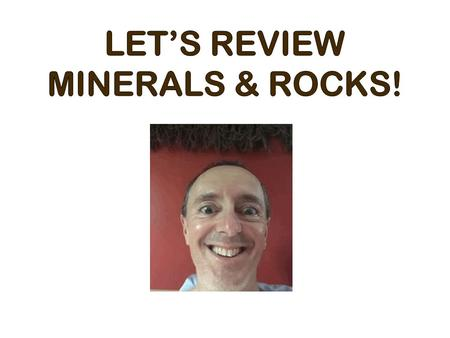 LET'S REVIEW MINERALS & ROCKS!