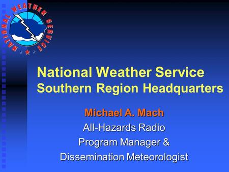 National Weather Service Southern Region Headquarters Michael A. Mach All-Hazards Radio Program Manager & Dissemination Meteorologist.