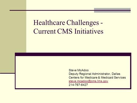 Healthcare Challenges - Current CMS Initiatives Steve McAdoo Deputy Regional Administrator, Dallas Centers for Medicare & Medicaid Services
