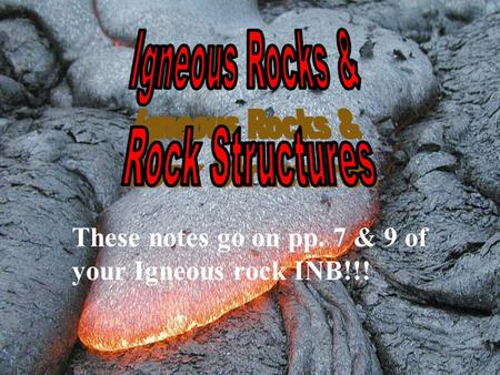 These notes go on pp. 7 & 9 of your Igneous rock INB!!!