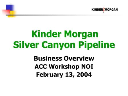 Kinder Morgan Silver Canyon Pipeline Kinder Morgan Silver Canyon Pipeline Business Overview ACC Workshop NOI February 13, 2004.