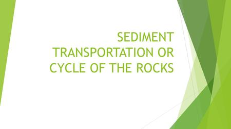 SEDIMENT TRANSPORTATION OR CYCLE OF THE ROCKS. The rock cycle describes the process of the formation, breakdown and reformation of rocks.