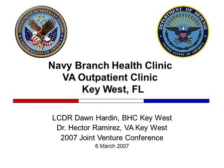 Navy Branch Health Clinic VA Outpatient Clinic Key West, FL LCDR Dawn Hardin, BHC Key West Dr. Hector Ramirez, VA Key West 2007 Joint Venture Conference.