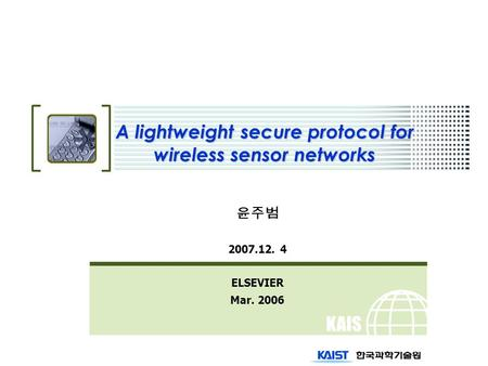 KAIS T A lightweight secure protocol for wireless sensor networks 윤주범 2007.12. 4 ELSEVIER Mar. 2006.
