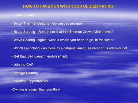 HOW TO HAVE FUN WITH YOUR GLIDER RATING Local Options Better Thermal Options - Go west young man. Ridge Soaring - Remember that last Thomas Crown Affair.