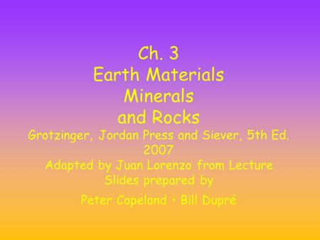 Ch. 3 Earth Materials Minerals and Rocks Grotzinger, Jordan Press and Siever, 5th Ed. 2007 Adapted by Juan Lorenzo from Lecture Slides prepared by Peter.