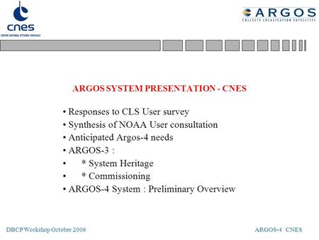 DBCP Workshop October 2006 ARGOS-4 CNES ARGOS SYSTEM PRESENTATION - CNES Responses to CLS User survey Synthesis of NOAA User consultation Anticipated Argos-4.