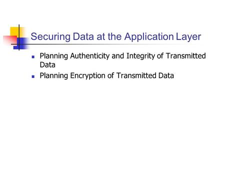 Securing Data at the Application Layer Planning Authenticity and Integrity of Transmitted Data Planning Encryption of Transmitted Data.