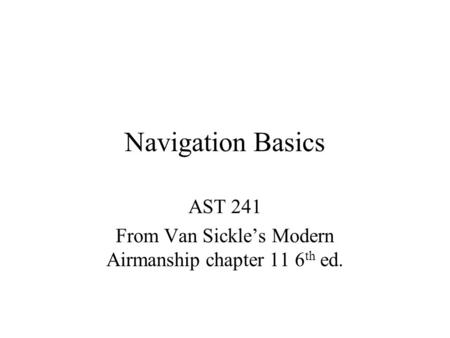 Navigation Basics AST 241 From Van Sickle's Modern Airmanship chapter 11 6 th ed.
