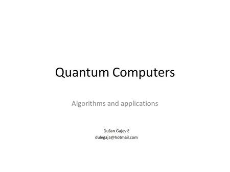Quantum Computers Algorithms and applications. Simulating classical operations 2/41 Dušan Gajević.