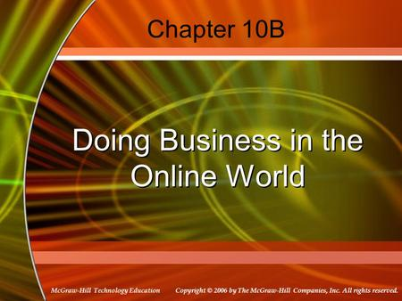 Copyright © 2006 by The McGraw-Hill Companies, Inc. All rights reserved. McGraw-Hill Technology Education Chapter 10B Doing Business in the Online World.
