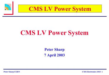 Peter Sharp CERN CMS Electronics 2003 1 CMS LV Power System Peter Sharp 7 April 2003.