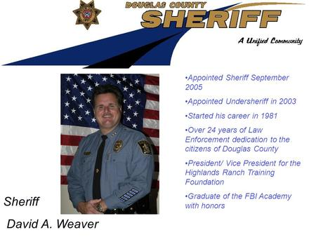 Sheriff David A. Weaver Appointed Sheriff September 2005 Appointed Undersheriff in 2003 Started his career in 1981 Over 24 years of Law Enforcement dedication.