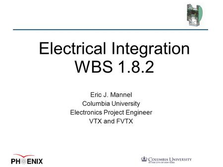 Electrical Integration WBS 1.8.2 Eric J. Mannel Columbia University Electronics Project Engineer VTX and FVTX.