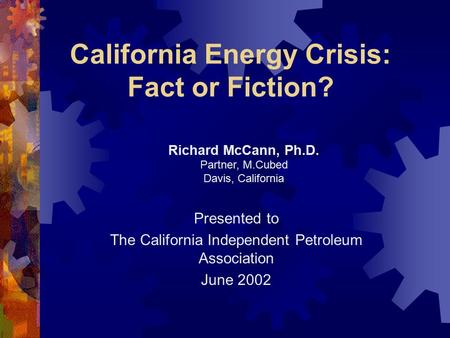 California Energy Crisis: Fact or Fiction? Presented to The California Independent Petroleum Association June 2002 Richard McCann, Ph.D. Partner, M.Cubed.