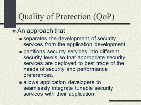 Quality of Protection (QoP) An approach that separates the development of security services from the application development partitions security services.