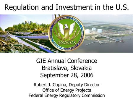 Regulation and Investment in the U.S. Robert J. Cupina, Deputy Director Office of Energy Projects Federal Energy Regulatory Commission GIE Annual Conference.