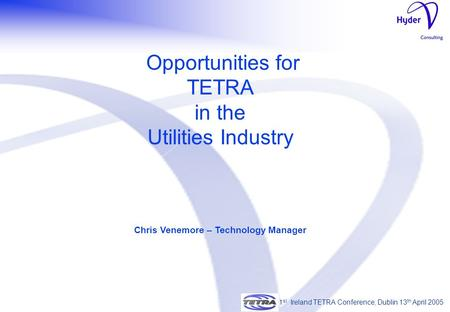 1 st Ireland TETRA Conference, Dublin 13 th April 2005 Opportunities for TETRA in the Utilities Industry Chris Venemore – Technology Manager 1 st Ireland.