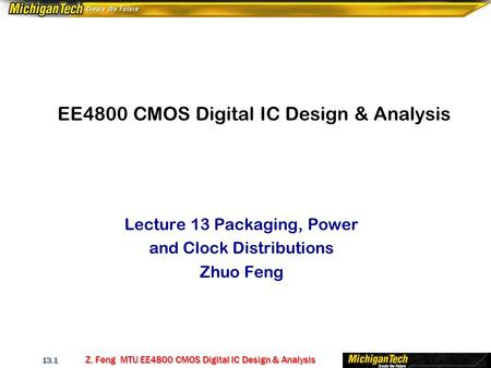 Z. Feng MTU EE4800 CMOS Digital IC Design & Analysis 13.1 EE4800 CMOS Digital IC Design & Analysis Lecture 13 Packaging, Power and Clock Distributions.