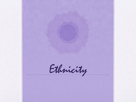 Ethnicity. Ethnicity Terms Ethnicity identity with a group of people who share the cultural traditions of a particular homeland or hearth Comes from Greek.