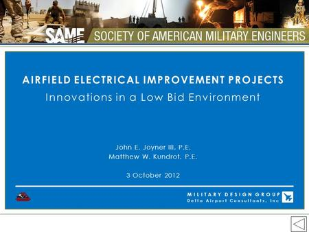 AIRFIELD ELECTRICAL IMPROVEMENT PROJECTS Innovations in a Low Bid Environment John E. Joyner III, P.E. Matthew W. Kundrot, P.E. 3 October 2012 MILITARY.