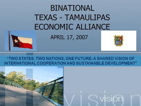 "BINATIONAL TEXAS - TAMAULIPAS ECONOMIC ALLIANCE APRIL 17, 2007 ""TWO STATES, TWO NATIONS, ONE FUTURE- A SHARED VISION OF INTERNATIONAL COOPERATION AND SUSTAINABLE."
