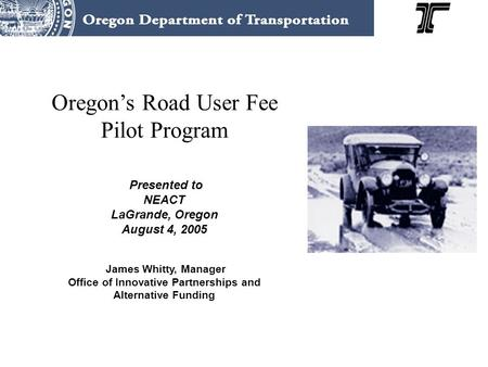 Oregon's Road User Fee Pilot Program Presented to NEACT LaGrande, Oregon August 4, 2005 James Whitty, Manager Office of Innovative Partnerships and Alternative.