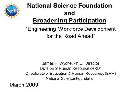"National Science Foundation and Broadening Participation ""Engineering Workforce Development for the Road Ahead"" James H. Wyche, Ph.D., Director Division."